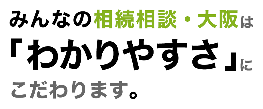 みんなの相続相談・大阪は「わかりやすさ」にこだわります。